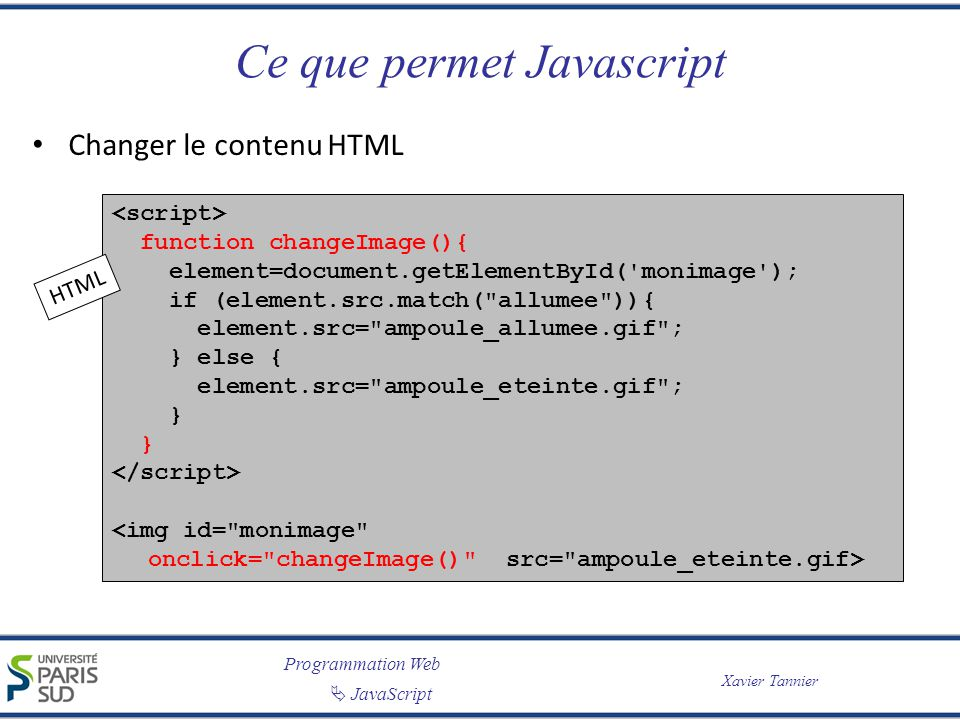 Programmation Web JavaScript Xavier Tannier L objet window Représente la fenêtre du navigateur Taille : – window.innerHeight, window.innerWidth (IE8+, Chrome, Firefox, Opera, Safari) – document.body.clientHeight, document.body.clientWidth (IE7-) var w = window.innerWidth || document.documentElement.clientWidth || document.body.clientWidth; var h = window.innerHeight || document.documentElement.clientHeight || document.body.clientHeight;