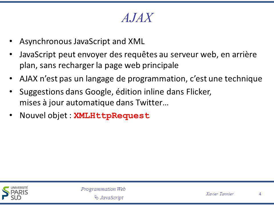 Programmation Web JavaScript Xavier Tannier AJAX Asynchronous JavaScript and XML JavaScript peut envoyer des requêtes au serveur web, en arrière plan,