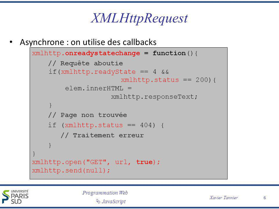 Programmation Web JavaScript Xavier Tannier XMLHttpRequest Asynchrone : on utilise des callbacks xmlhttp.onreadystatechange = function(){ // Requête aboutie if(xmlhttp.readyState == 4 && xmlhttp.status == 200){ elem.innerHTML = xmlhttp.responseText; } // Page non trouvée if (xmlhttp.status == 404) { // Traitement erreur } } xmlhttp.open( GET , url, true); xmlhttp.send(null); 6