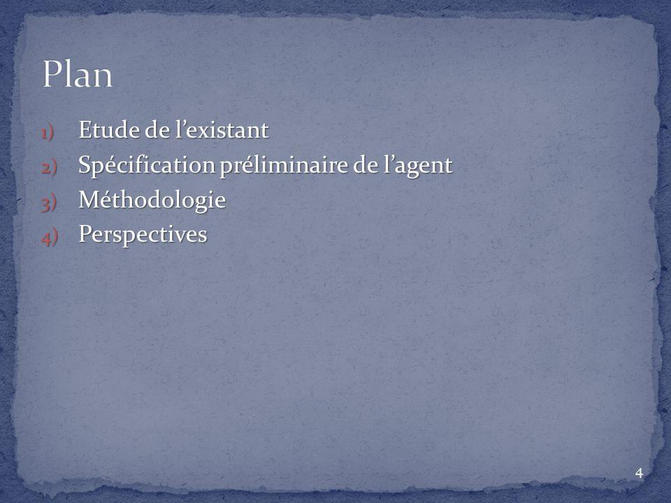 1) Etude de lexistant 2) Spécification préliminaire de lagent 3) Méthodologie 4) Perspectives 4