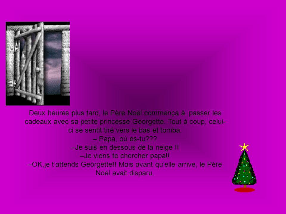 Deux heures plus tard, le Père Noël commença à passer les cadeaux avec sa petite princesse Georgette. Tout à coup, celui- ci se sentit tiré vers le ba