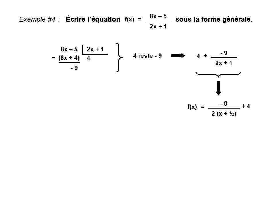 Exemple #4 : Écrire léquation sous la forme générale. f(x) = 8x – 5 2x + 1 8x – 5 2x + 1 4 (8x + 4) – - 9 4 + - 9 2x + 1 f(x) = - 9 2 (x + ½) + 4 4 re