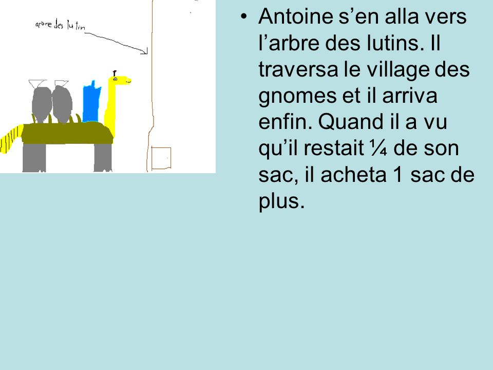 Antoine sen alla vers larbre des lutins. Il traversa le village des gnomes et il arriva enfin. Quand il a vu quil restait ¼ de son sac, il acheta 1 sa