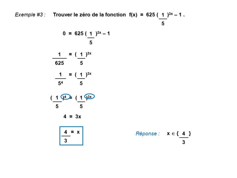 ( ) 4 = ( ) 3x Exemple #3 : Trouver le zéro de la fonction f(x) = 625 ( ) 3x – 1. 1 5 0 = 625 ( ) 3x – 1 15 = ( ) 3x 1625 = x = x Réponse : x { } 15 =