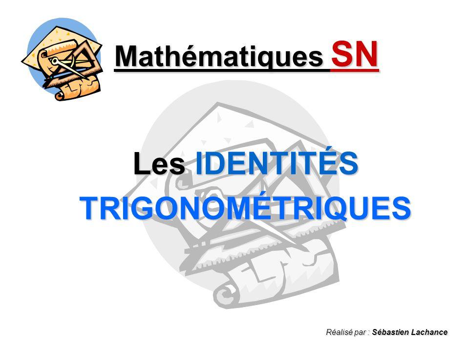 Mathématiques SN Les IDENTITÉS TRIGONOMÉTRIQUES Réalisé par : Sébastien Lachance
