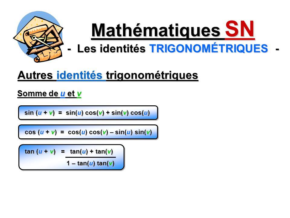 Autres identités trigonométriques Mathématiques SN - Les identités TRIGONOMÉTRIQUES - sin (u + v) = sin(u) cos(v) + sin(v) cos(u) Somme de u et v cos (u + v) = cos(u) cos(v) – sin(u) sin(v) tan (u + v) = tan(u) + tan(v) 1 – tan(u) tan(v)
