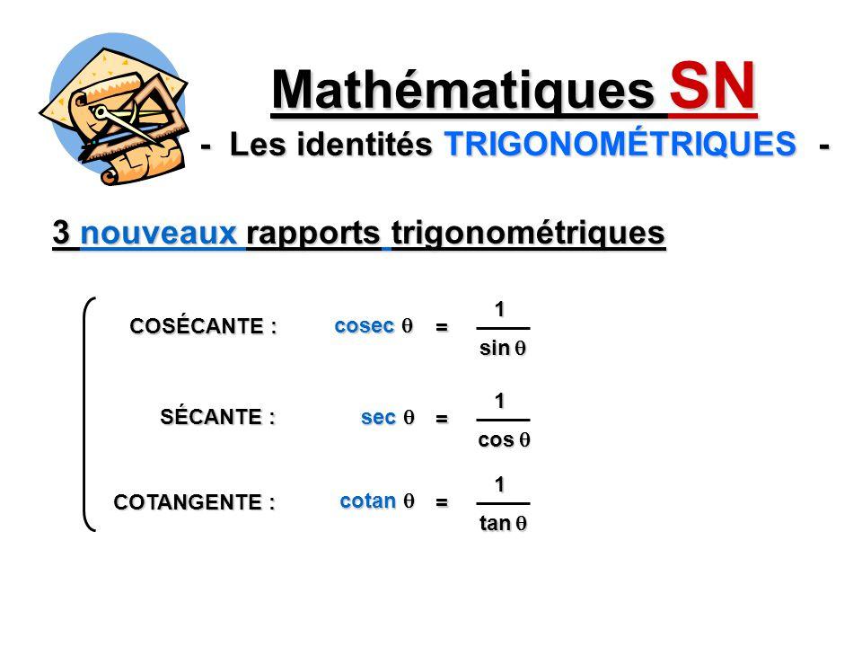 3 nouveaux rapports trigonométriques Mathématiques SN - Les identités TRIGONOMÉTRIQUES - sin sin 1 = cosec cosec COSÉCANTE : SÉCANTE : COTANGENTE : cos cos 1 = sec sec tan tan 1 = cotan cotan
