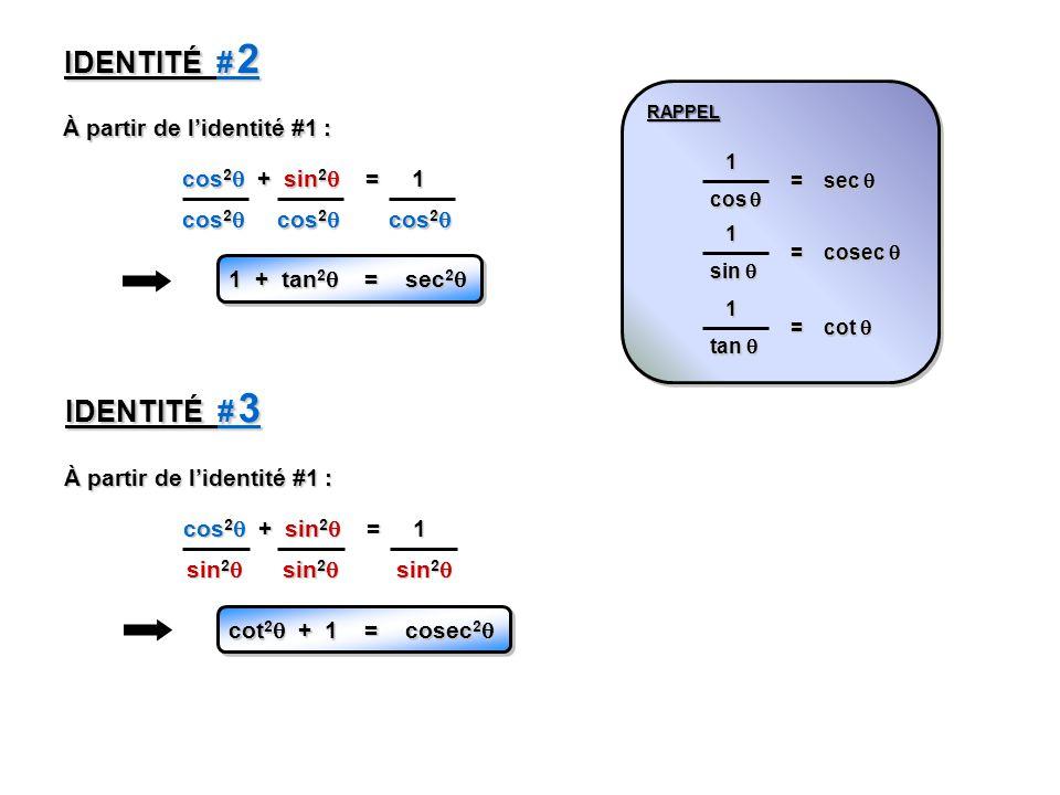 cos 2 + sin 2 = 1 À partir de lidentité #1 : IDENTITÉ # 2 cos 2 cos 2 1 + tan 2 = sec 2 1 + tan 2 = sec 2 RAPPELRAPPEL cos cos 1 = sec sec sin sin 1 = cosec cosec tan tan 1 = cot cot À partir de lidentité #1 : cos 2 + sin 2 = 1 IDENTITÉ # 3 sin 2 sin 2 cot 2 + 1 = cosec 2 cot 2 + 1 = cosec 2