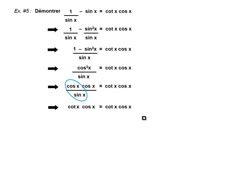 Ex. #5 : Démontrer – sin x = cot x cos x – sin x = cot x cos x sin x 1 – sin 2 x = cot x cos x – sin 2 x = cot x cos x sin x 1 1 – sin 2 x = cot x cos