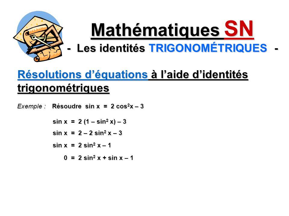 Résolutions déquations à laide didentités trigonométriques Mathématiques SN - Les identités TRIGONOMÉTRIQUES - Exemple : Résoudre sin x = 2 cos 2 x – 3 sin x = 2 (1 – sin 2 x) – 3 sin x = 2 – 2 sin 2 x – 3 sin x = 2 sin 2 x – 1 0 = 2 sin 2 x + sin x – 1