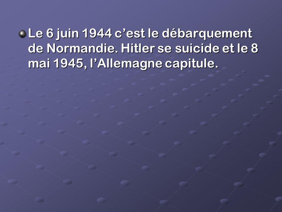 Le 6 juin 1944 cest le débarquement de Normandie. Hitler se suicide et le 8 mai 1945, lAllemagne capitule.