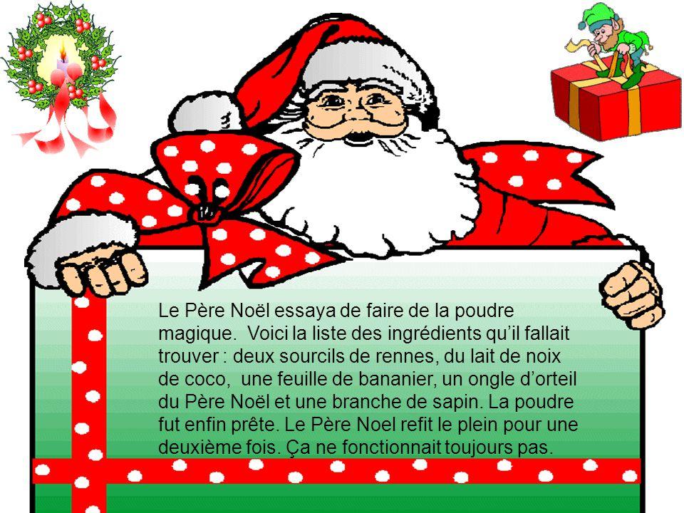Le Père Noël essaya de faire de la poudre magique. Voici la liste des ingrédients quil fallait trouver : deux sourcils de rennes, du lait de noix de c