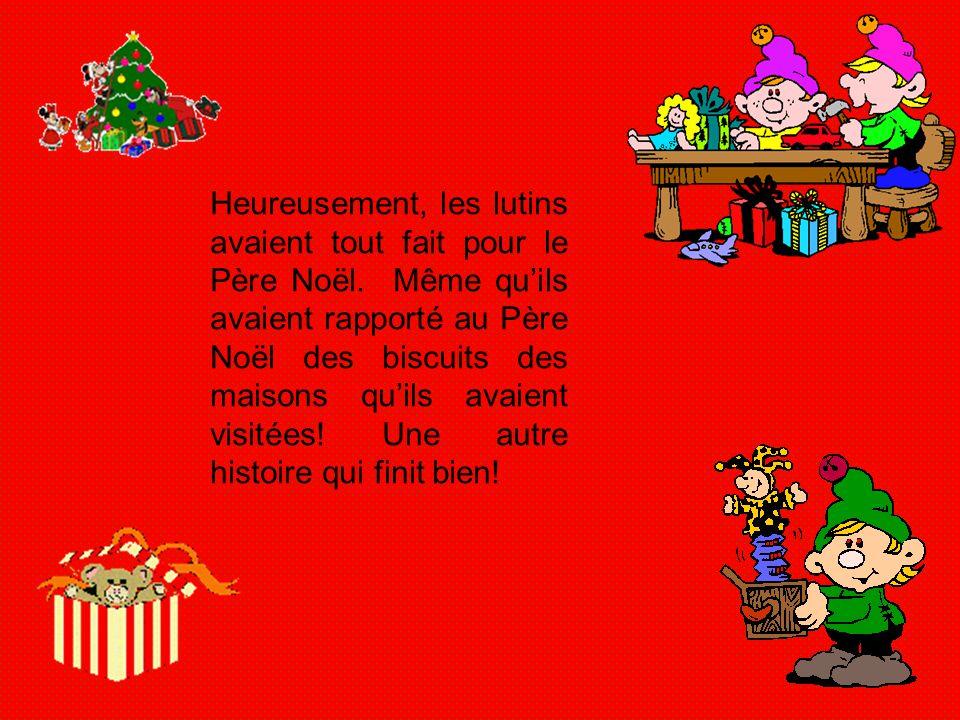 Heureusement, les lutins avaient tout fait pour le Père Noël. Même quils avaient rapporté au Père Noël des biscuits des maisons quils avaient visitées