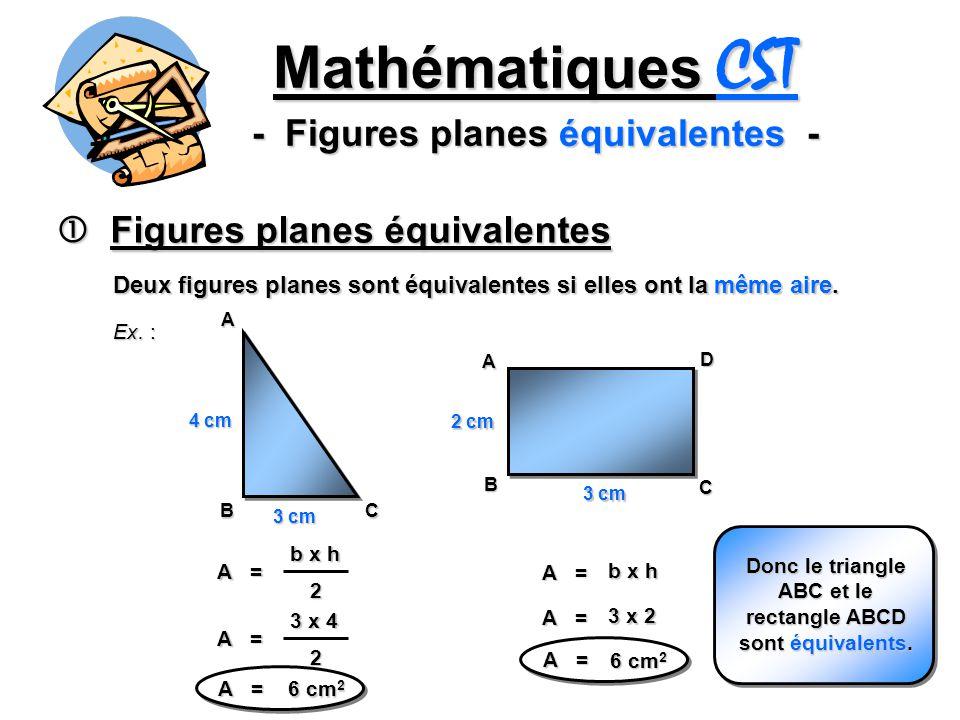 2 Mathématiques CST - Figures planes équivalentes - Figures planes équivalentes Figures planes équivalentes Deux figures planes sont équivalentes si elles ont la même aire.