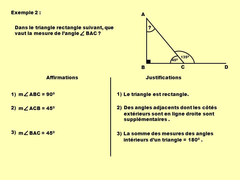 Exemple 2 : 135 0 A B CD Dans le triangle rectangle suivant, que vaut la mesure de langle BAC ? Affirmations Justifications 1) m ABC = 90 0 Le triangl