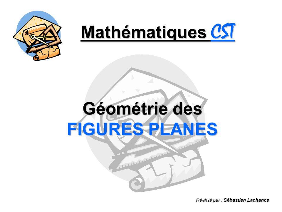 Mathématiques CST Géométrie des FIGURES PLANES Réalisé par : Sébastien Lachance