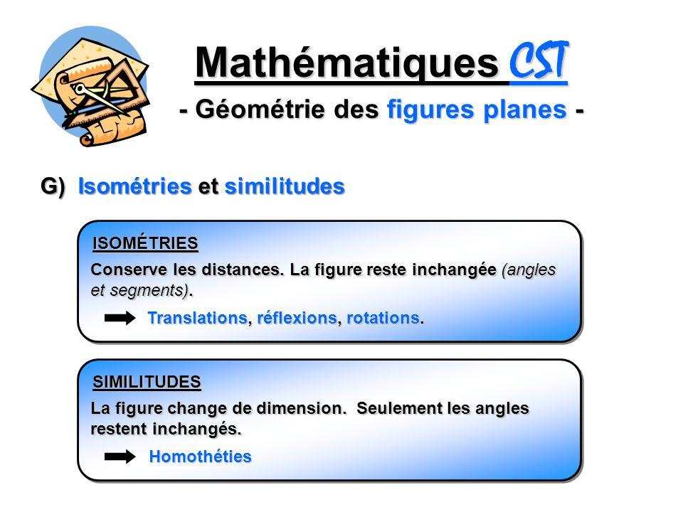 Mathématiques CST - Géométrie des figures planes - G) Isométries et similitudes ISOMÉTRIES Conserve les distances. La figure reste inchangée (angles e