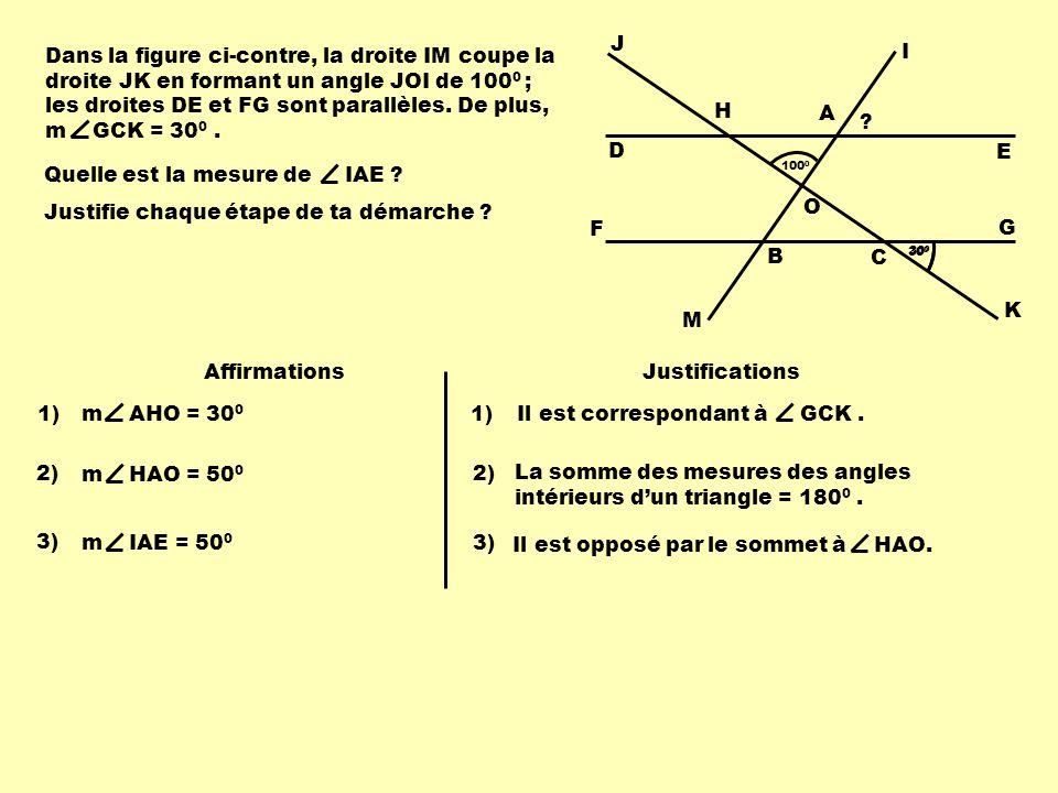 Dans la figure ci-contre, la droite IM coupe la droite JK en formant un angle JOI de 100 0 ; les droites DE et FG sont parallèles. De plus, m GCK = 30