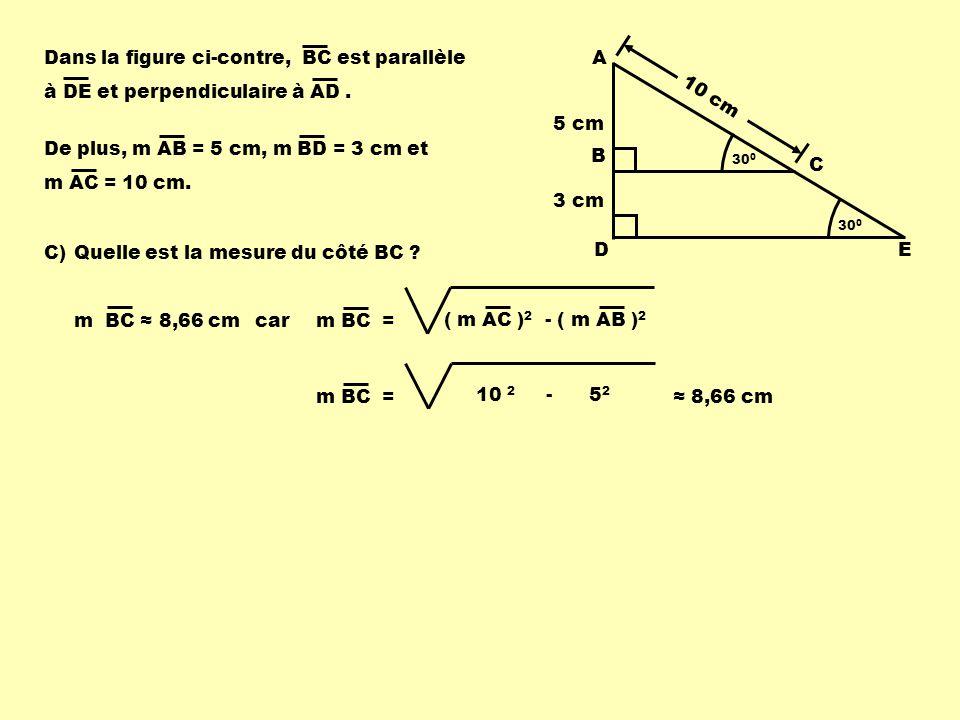De plus, m AB = 5 cm, m BD = 3 cm et m AC = 10 cm. Dans la figure ci-contre, BC est parallèle à DE et perpendiculaire à AD. C) Quelle est la mesure du
