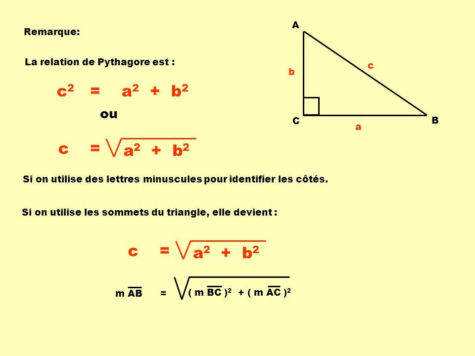 Remarque: A C B c b a La relation de Pythagore est : c 2 = a 2 + b 2 Si on utilise des lettres minuscules pour identifier les côtés. Si on utilise les