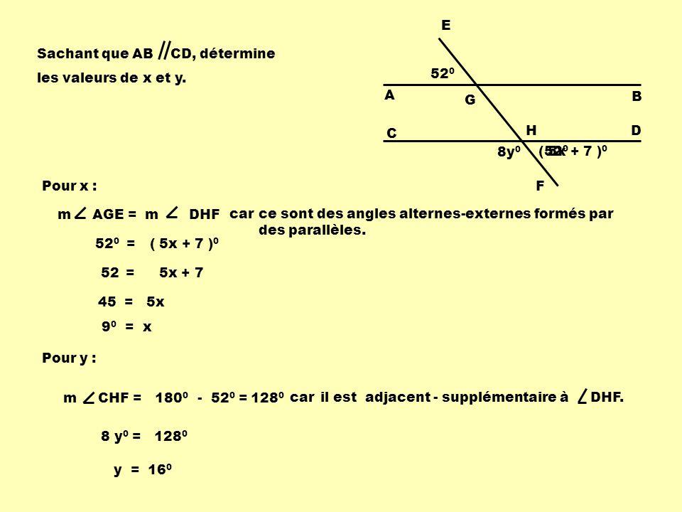 52 0 ( 5x + 7 ) 0 8y 0 A G E B C HD F Sachant que AB CD, détermine les valeurs de x et y. m AGE = m DHF carce sont des angles alternes-externes formés