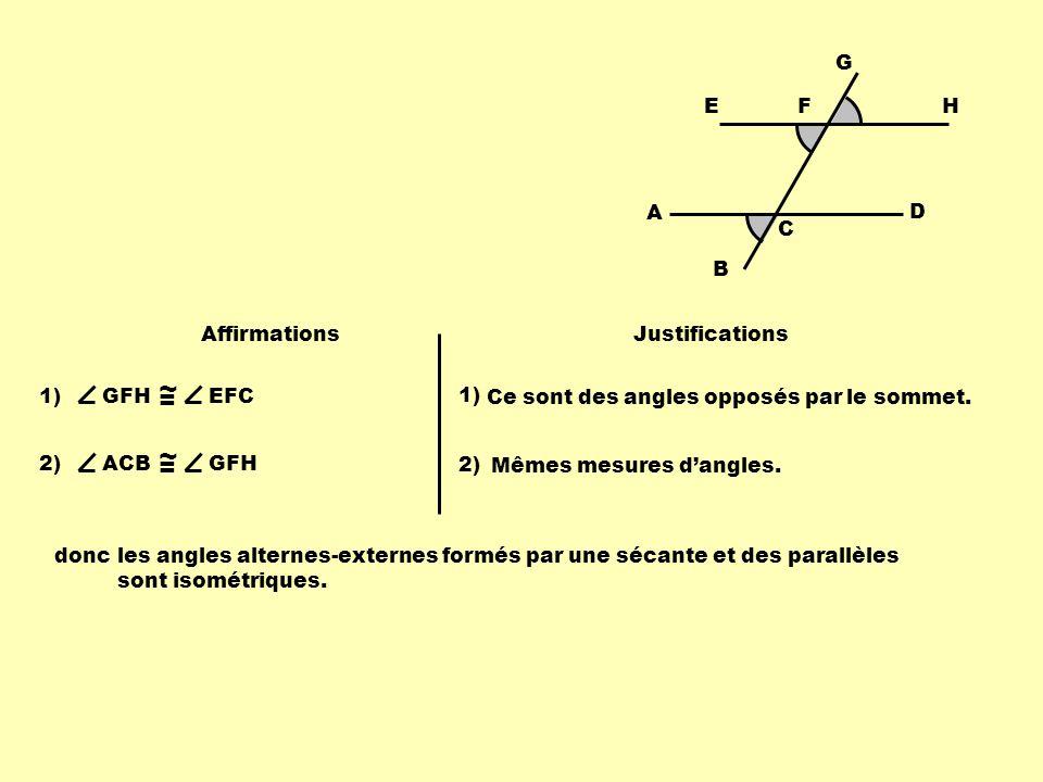 B F A C D G EH Affirmations Justifications 1)GFH ~ = EFC 1) Ce sont des angles opposés par le sommet. 2)ACB ~ = GFH 2) Mêmes mesures dangles. doncles