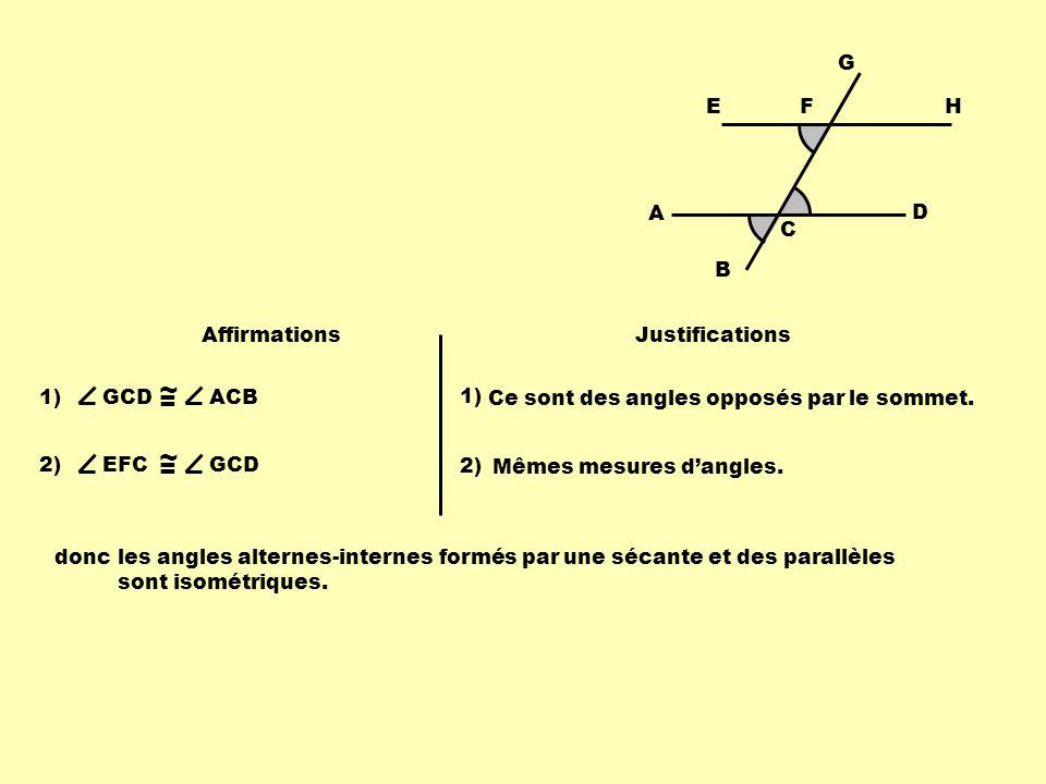 Affirmations Justifications 1)GCD ~ = ACB 1) Ce sont des angles opposés par le sommet. 2)EFC ~ = GCD 2) Mêmes mesures dangles. doncles angles alternes