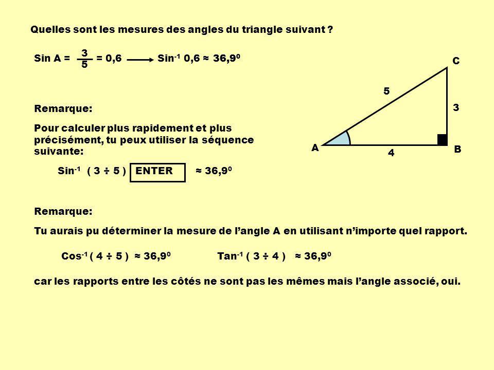 Quelles sont les mesures des angles du triangle suivant ? A B C 3 4 5 Sin A = 3 5 = 0,6Sin -1 0,6 36,9 0 Remarque: Pour calculer plus rapidement et pl