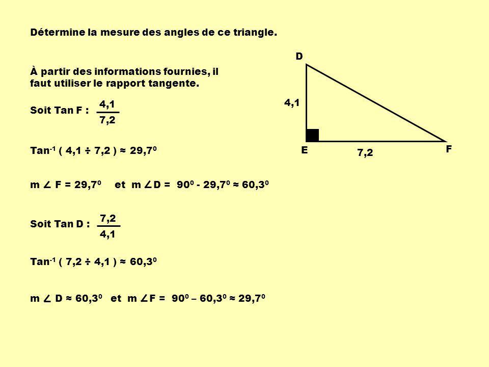 Détermine la mesure des angles de ce triangle. 4,1 7,2 D E F À partir des informations fournies, il faut utiliser le rapport tangente. Soit Tan F : Ta