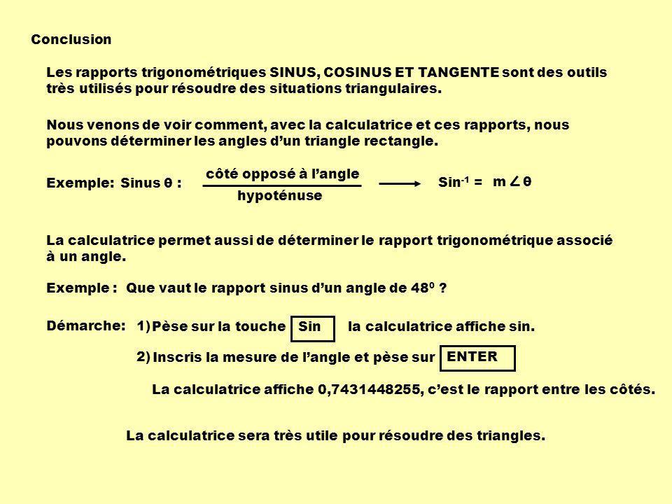Conclusion Les rapports trigonométriques SINUS, COSINUS ET TANGENTE sont des outils très utilisés pour résoudre des situations triangulaires. Nous ven