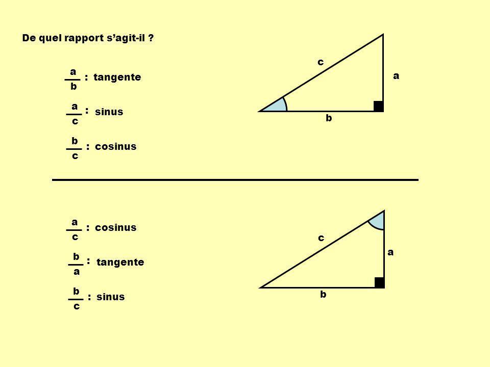 De quel rapport sagit-il ? a b c a b : tangente a c : sinus b c : cosinus a b c a c : b a : tangente b c : sinus