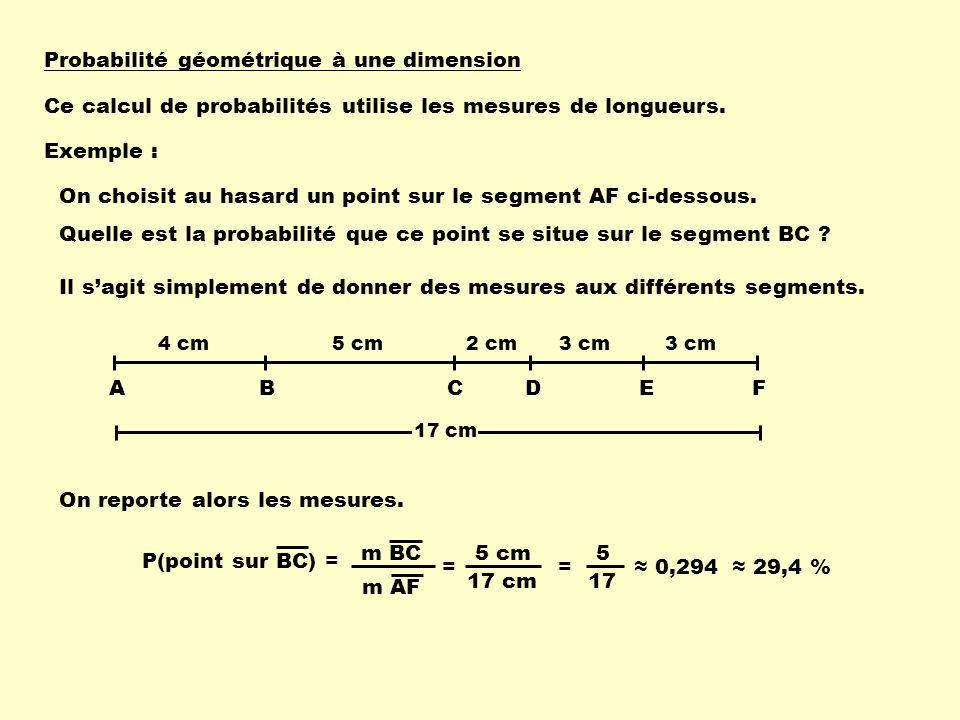 Probabilité géométrique à une dimension Ce calcul de probabilités utilise les mesures de longueurs. Exemple : On choisit au hasard un point sur le seg