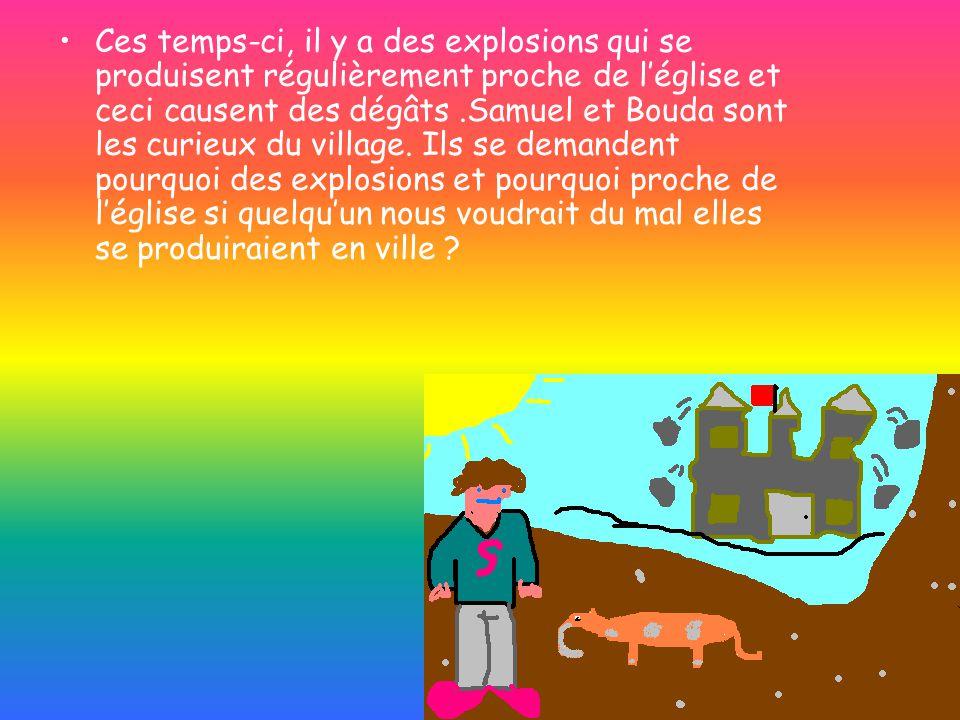 Ces temps-ci, il y a des explosions qui se produisent régulièrement proche de léglise et ceci causent des dégâts.Samuel et Bouda sont les curieux du village.