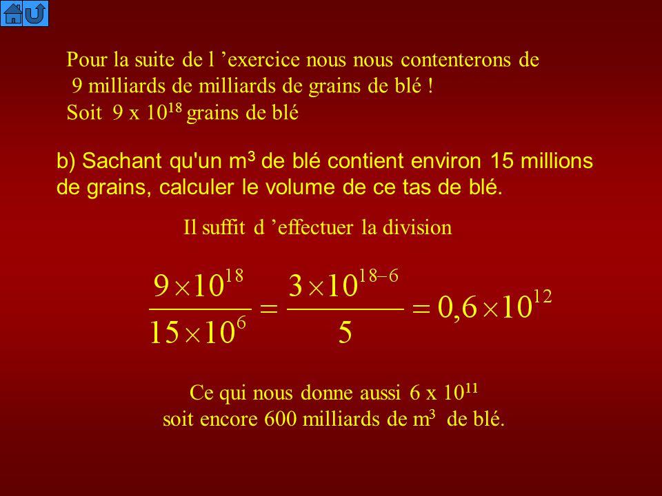 Pour la suite de l exercice nous nous contenterons de 9 milliards de milliards de grains de blé ! Soit 9 x 10 18 grains de blé b) Sachant qu'un m 3 de