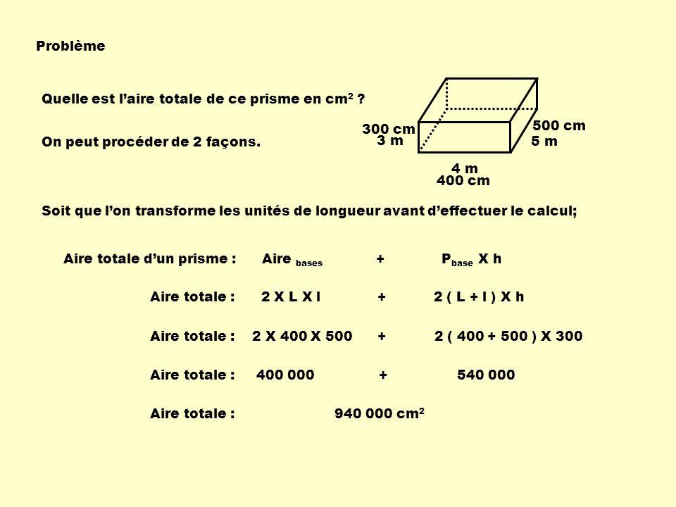 Problème Quelle est laire totale de ce prisme en cm 2 ? 4 m 5 m 3 m Aire totale dun prisme : Aire bases + P base X h Aire totale : 2 X L X l + 2 ( L +