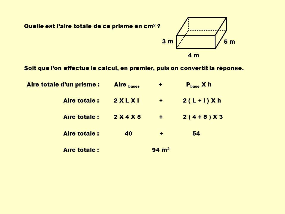 Quelle est laire totale de ce prisme en cm 2 ? 4 m 5 m 3 m Aire totale dun prisme : Aire bases + P base X h Aire totale : 2 X L X l + 2 ( L + l ) X h