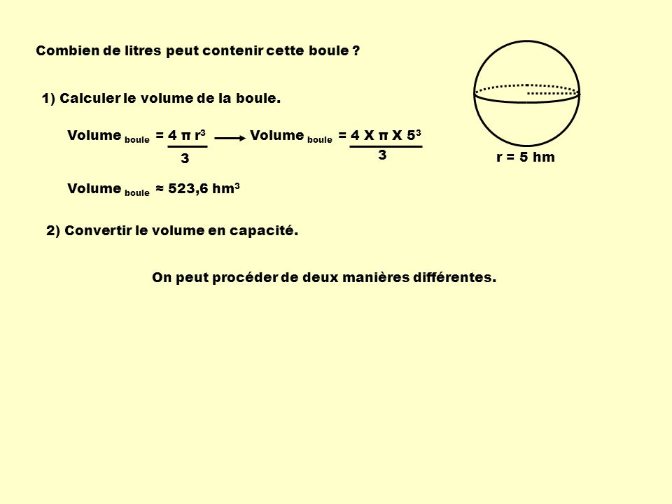 Combien de litres peut contenir cette boule ? r = 5 hm Volume boule = 4 π r 3 3 Volume boule = 4 X π X 5 3 3 Volume boule 523,6 hm 3 1) Calculer le vo