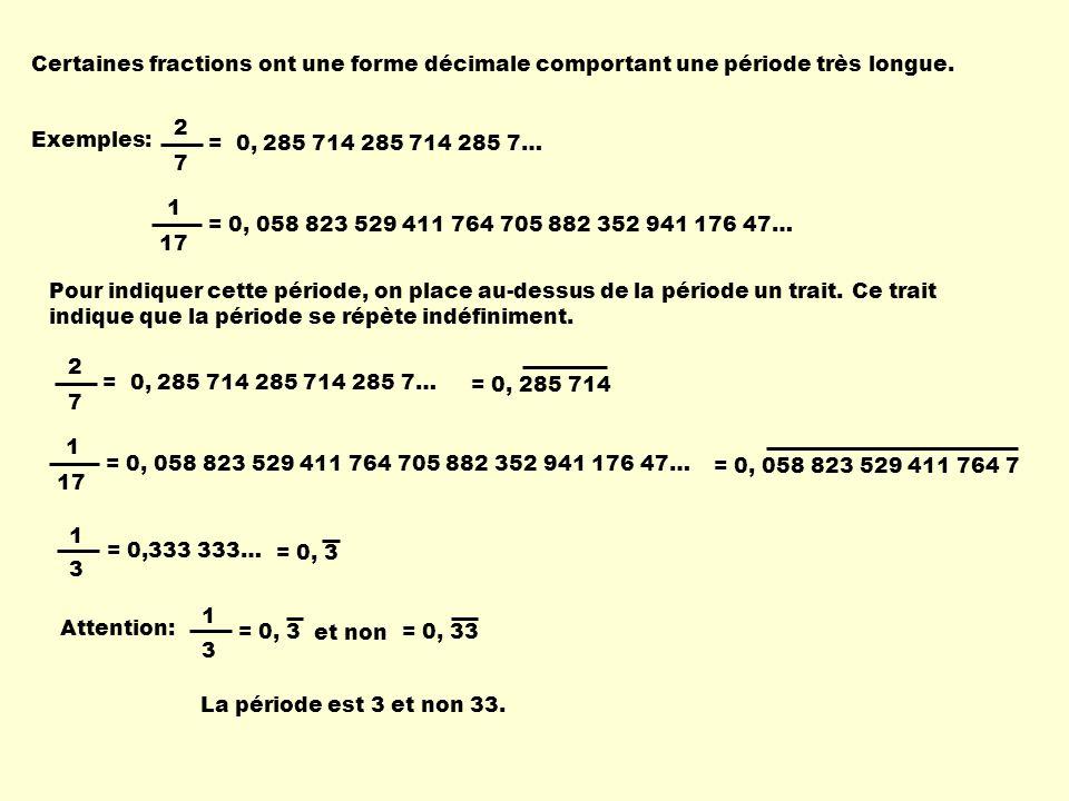 Certaines fractions ont une forme décimale comportant une période très longue. Exemples: 2 7 = 0, 285 714 285 714 285 7… 1 17 = 0, 058 823 529 411 764