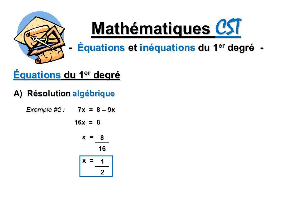 Mathématiques CST - Équations et inéquations du 1 er degré - Équations du 1 er degré A) Résolution algébrique Exemple #2 : 7x = 8 – 9x 16x = 8 x = 816