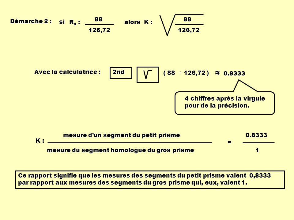 Démarche 2 : alors K : 88126,72 Ra :Ra :Ra :Ra :88126,72 si 0.8333 0.8333 Avec la calculatrice : 2nd ( 88 ÷ 126,72 ) mesure dun segment du petit prism