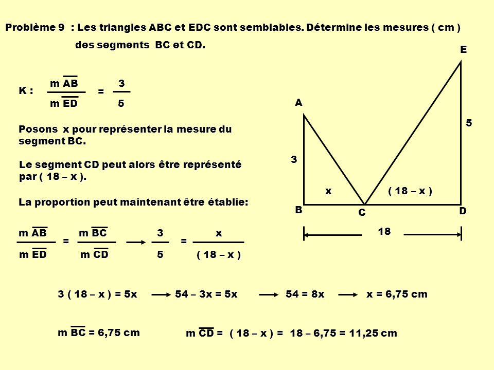 Problème 9 : Les triangles ABC et EDC sont semblables. Détermine les mesures ( cm ) des segments BC et CD. des segments BC et CD. 3 5 A B C DE18 K : m