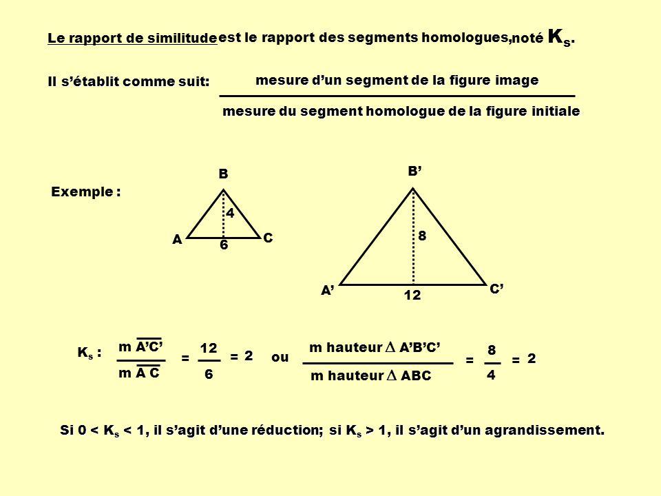 Le rapport de similitude Exemple : 4 6 A B C 12 8 A B C m AC K s : m A C = 12 6 = ou 8 4 = = m hauteur ABC Il sétablit comme suit: mesure dun segment
