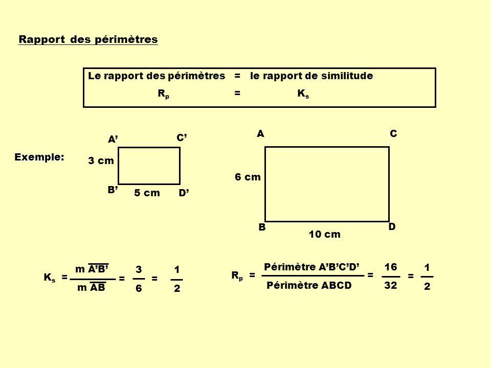 Rapport des périmètres Le rapport des périmètres = le rapport de similitude R p = K s A B C D 3 cm 5 cm A B C D 6 cm 10 cm K s = m AB = 3 6 = 1 2 R p