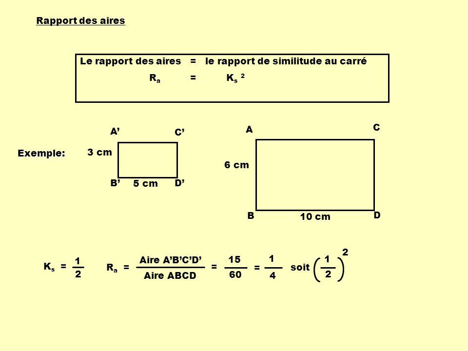 A B C D 3 cm 5 cm A B C D 6 cm 10 cm Rapport des aires Le rapport des aires = le rapport de similitude au carré R a = K s 2 K s = 1 2 R a = 15 60 = 1