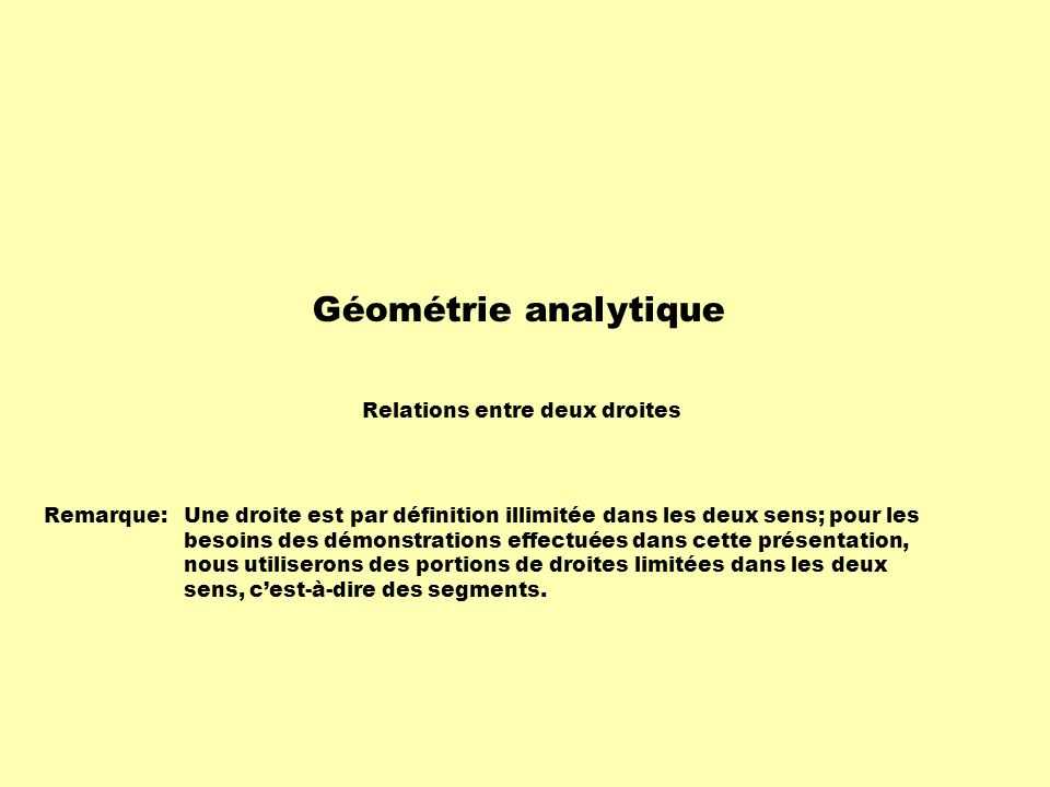 Géométrie analytique Relations entre deux droites Remarque: Une droite est par définition illimitée dans les deux sens; pour les besoins des démonstra