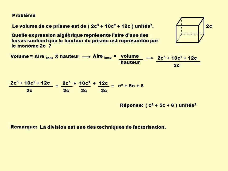2c Problème Le volume de ce prisme est de ( 2c 3 + 10c 2 + 12c ) unités 3. Quelle expression algébrique représente laire dune des bases sachant que la