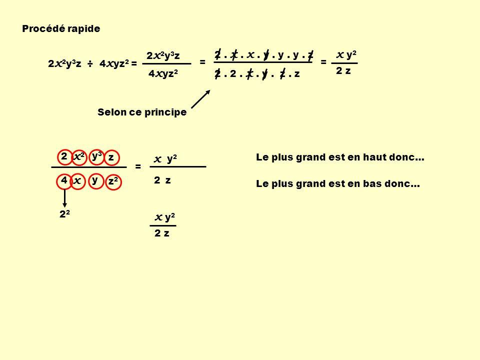 Procédé rapide Selon ce principe Le plus grand est en bas donc… 2 x 2 x 2 y 3 z ÷ 4 x yz 2 = 2x2y3z2x2y3z 4 x yz 2 = 2. 2. x. y. z. z 2. x. x. y. y. y