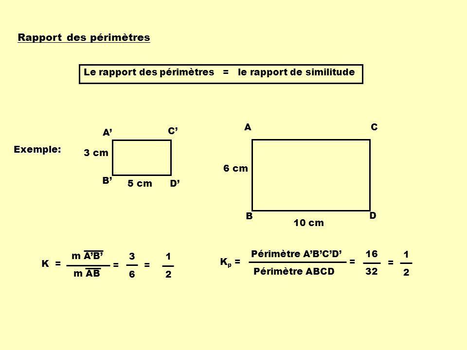 Rapport des périmètres Le rapport des périmètres = le rapport de similitude A B C D 3 cm 5 cm A B C D 6 cm 10 cm K = m AB = 3 6 = 1 2 K p = Périmètre