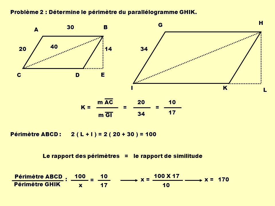 Problème 2 : Détermine le périmètre du parallélogramme GHIK. ABCD E 20 403014 GHIK L 34 K = m AC m GI = 2034 = 1017 Périmètre ABCD : 2 ( L + l ) = 2 (