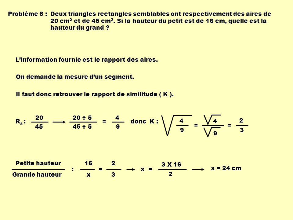 Problème 6 : Deux triangles rectangles semblables ont respectivement des aires de 20 cm 2 et de 45 cm 2. Si la hauteur du petit est de 16 cm, quelle e